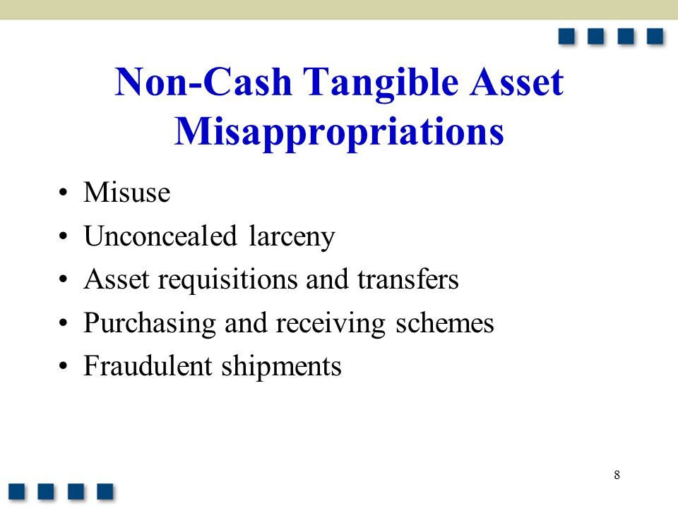 8 Non-Cash Tangible Asset Misappropriations Misuse Unconcealed larceny Asset requisitions and transfers Purchasing and receiving schemes Fraudulent sh