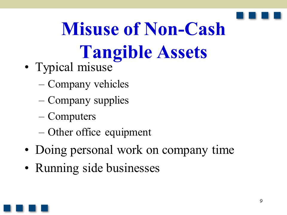 9 Misuse of Non-Cash Tangible Assets Typical misuse –Company vehicles –Company supplies –Computers –Other office equipment Doing personal work on company time Running side businesses
