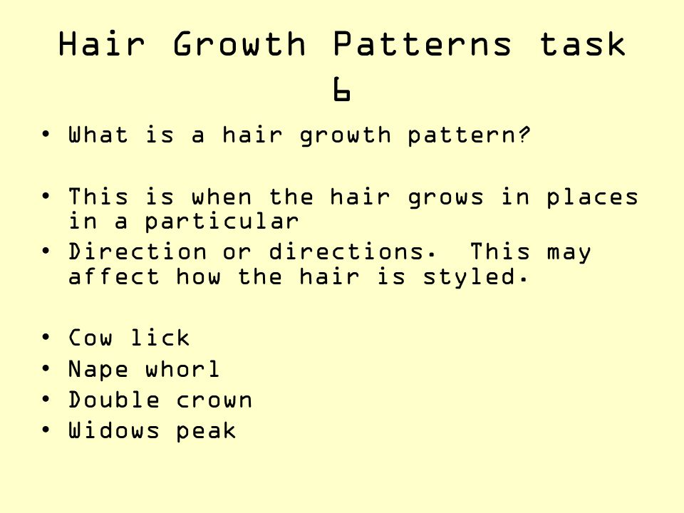 Hair Growth Patterns task 6 What is a hair growth pattern? This is when the hair grows in places in a particular Direction or directions. This may aff