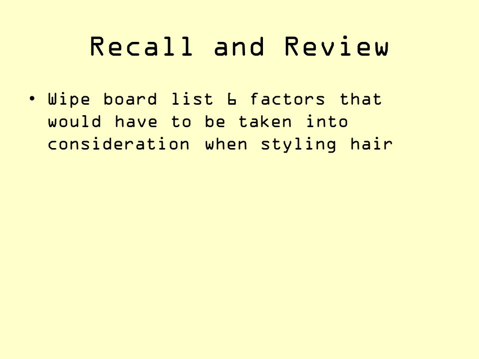 Recall and Review Wipe board list 6 factors that would have to be taken into consideration when styling hair