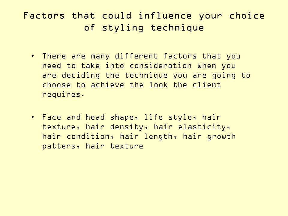 Factors that could influence your choice of styling technique There are many different factors that you need to take into consideration when you are d