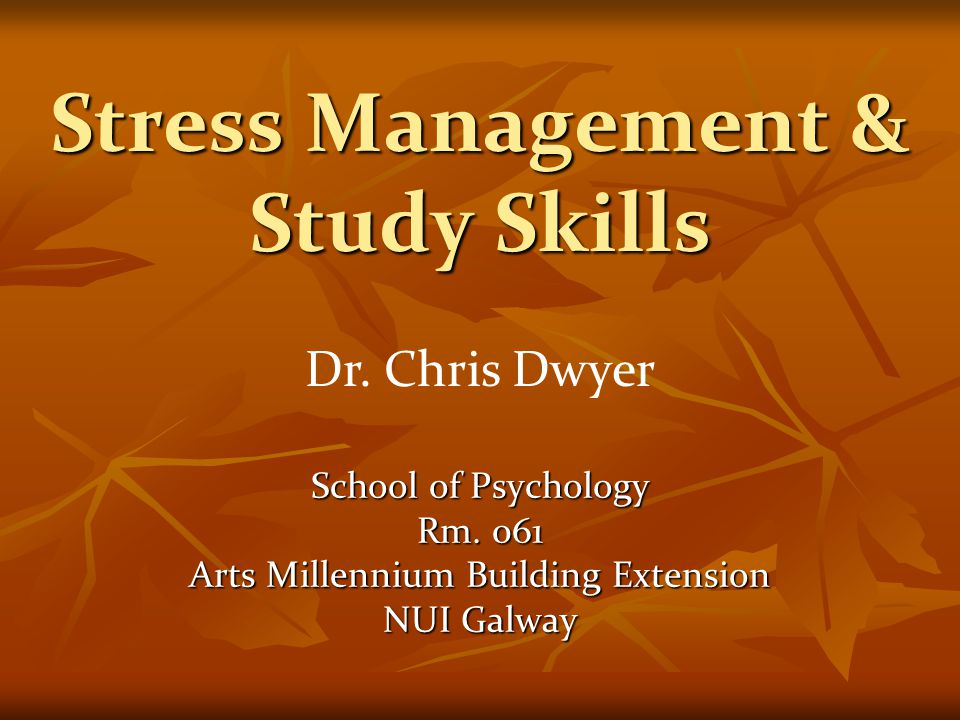 Stress Management & Study Skills School of Psychology Rm. 061 Arts Millennium Building Extension NUI Galway Dr. Chris Dwyer