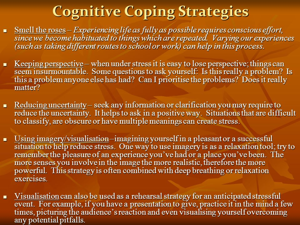 Cognitive Coping Strategies Smell the roses – Experiencing life as fully as possible requires conscious effort, since we become habituated to things w