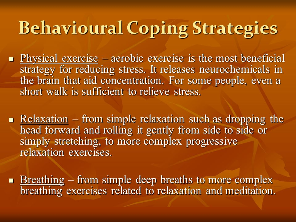 Behavioural Coping Strategies Physical exercise – aerobic exercise is the most beneficial strategy for reducing stress.