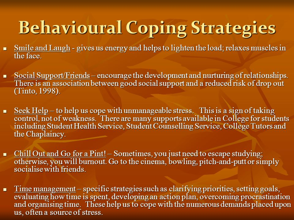 Behavioural Coping Strategies Smile and Laugh - gives us energy and helps to lighten the load; relaxes muscles in the face. Smile and Laugh - gives us