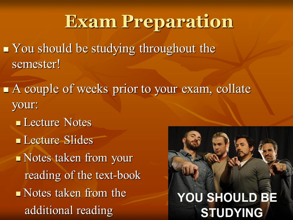 Exam Preparation You should be studying throughout the semester! You should be studying throughout the semester! A couple of weeks prior to your exam,