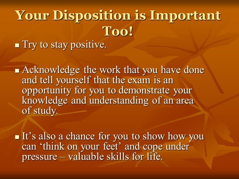 Your Disposition is Important Too! Try to stay positive. Try to stay positive. Acknowledge the work that you have done and tell yourself that the exam