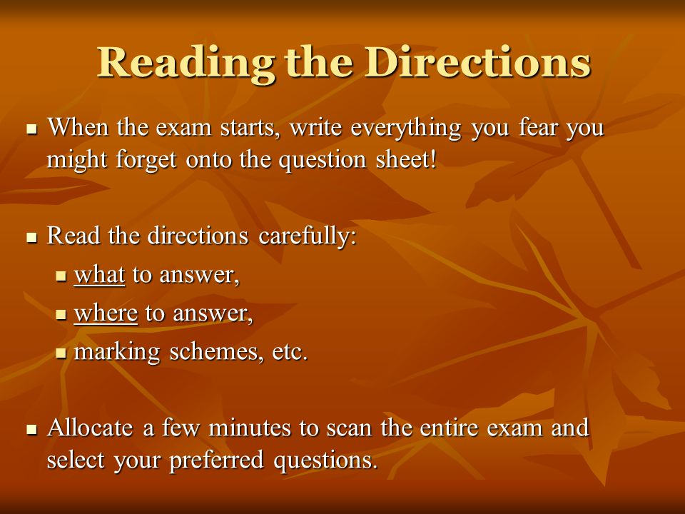 Reading the Directions When the exam starts, write everything you fear you might forget onto the question sheet.