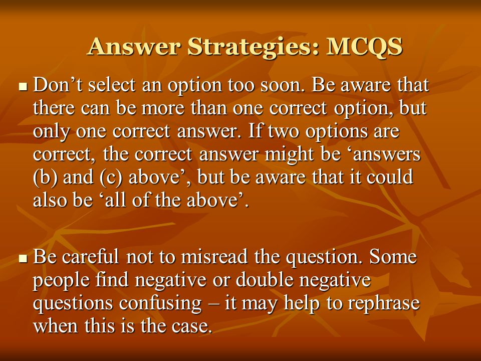 Answer Strategies: MCQS Don't select an option too soon. Be aware that there can be more than one correct option, but only one correct answer. If two