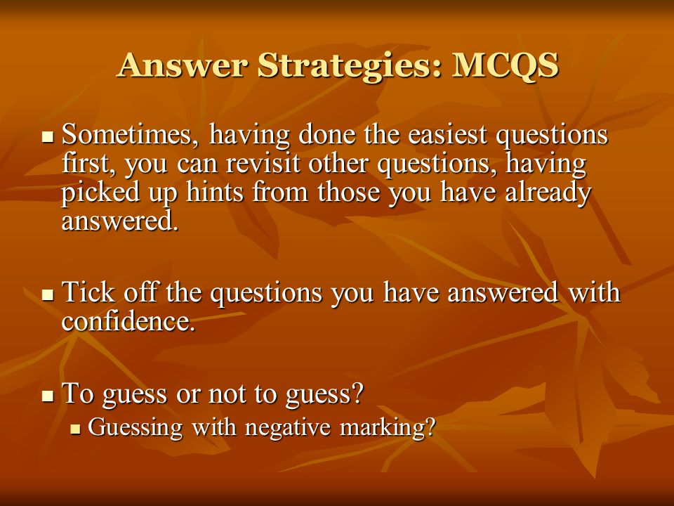 Answer Strategies: MCQS Sometimes, having done the easiest questions first, you can revisit other questions, having picked up hints from those you have already answered.