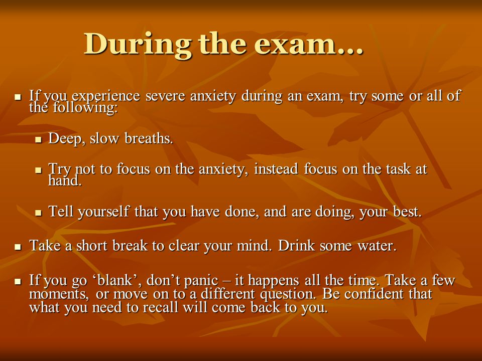 During the exam… If you experience severe anxiety during an exam, try some or all of the following: If you experience severe anxiety during an exam, try some or all of the following: Deep, slow breaths.