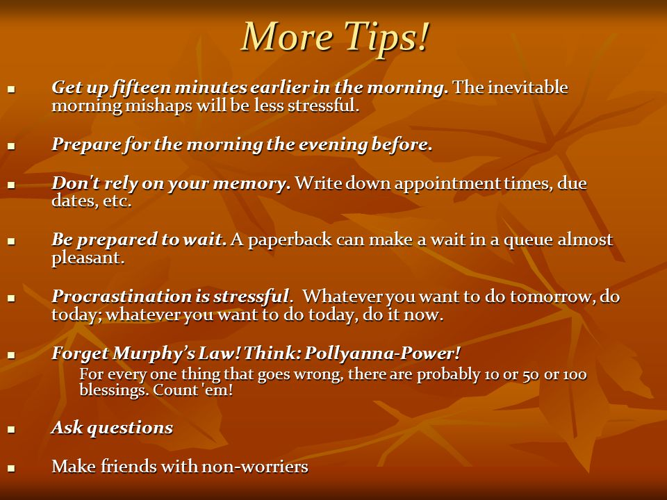 More Tips.Get up fifteen minutes earlier in the morning.