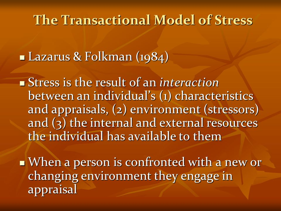 The Transactional Model of Stress Lazarus & Folkman (1984) Lazarus & Folkman (1984) Stress is the result of an interaction between an individual's (1)