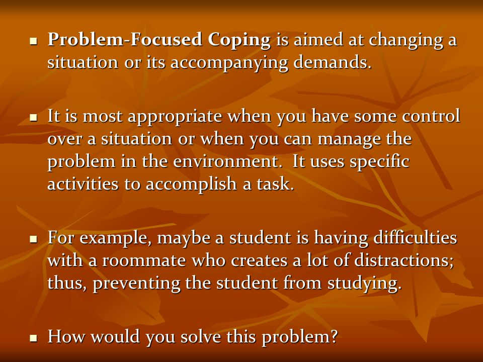 Problem-Focused Coping is aimed at changing a situation or its accompanying demands. Problem-Focused Coping is aimed at changing a situation or its ac