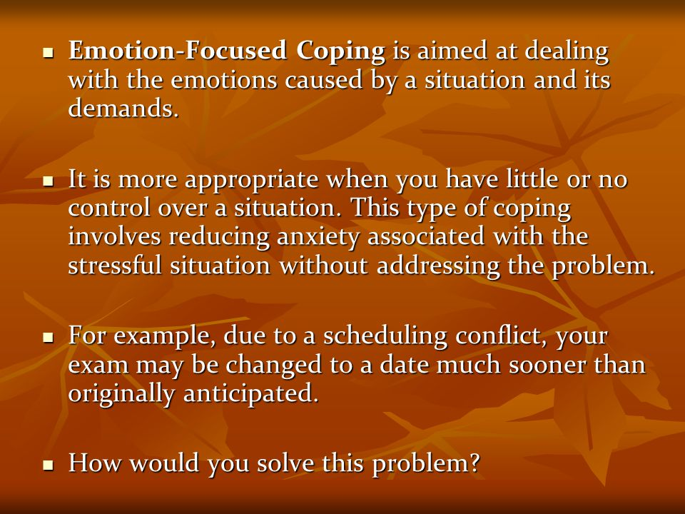 Emotion-Focused Coping is aimed at dealing with the emotions caused by a situation and its demands.