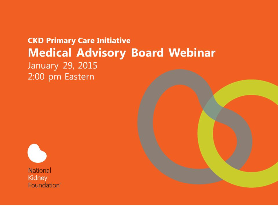 CKD Primary Care Initiative Medical Advisory Board Webinar January 29, 2015 2:00 pm Eastern