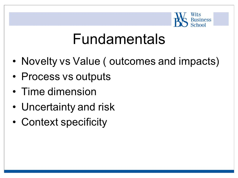 Fundamentals Novelty vs Value ( outcomes and impacts) Process vs outputs Time dimension Uncertainty and risk Context specificity