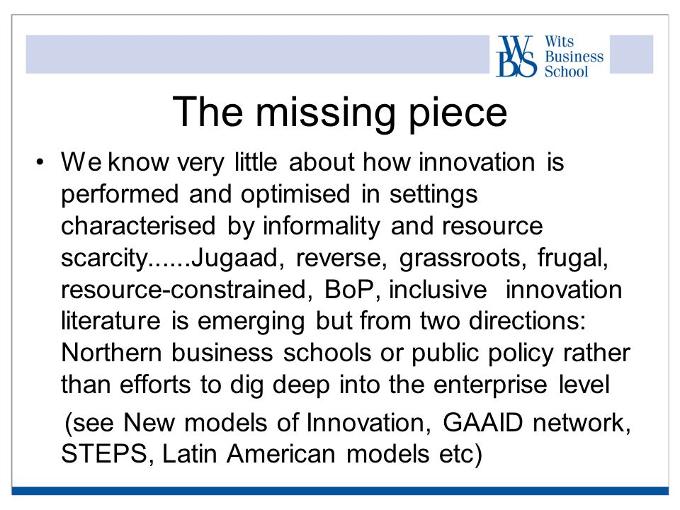 The missing piece We know very little about how innovation is performed and optimised in settings characterised by informality and resource scarcity......Jugaad, reverse, grassroots, frugal, resource-constrained, BoP, inclusive innovation literature is emerging but from two directions: Northern business schools or public policy rather than efforts to dig deep into the enterprise level (see New models of Innovation, GAAID network, STEPS, Latin American models etc)