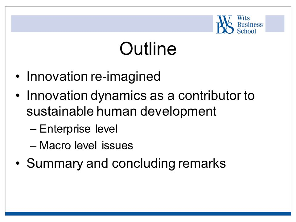 Outline Innovation re-imagined Innovation dynamics as a contributor to sustainable human development –Enterprise level –Macro level issues Summary and concluding remarks