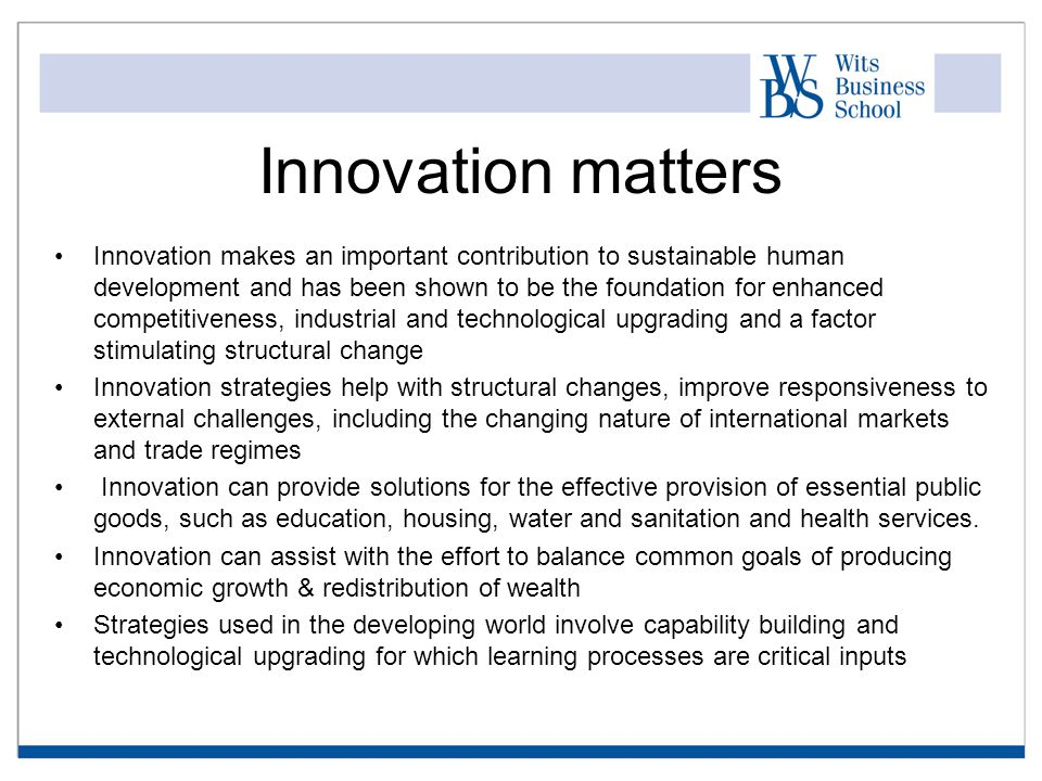 Innovation makes an important contribution to sustainable human development and has been shown to be the foundation for enhanced competitiveness, industrial and technological upgrading and a factor stimulating structural change Innovation strategies help with structural changes, improve responsiveness to external challenges, including the changing nature of international markets and trade regimes Innovation can provide solutions for the effective provision of essential public goods, such as education, housing, water and sanitation and health services.