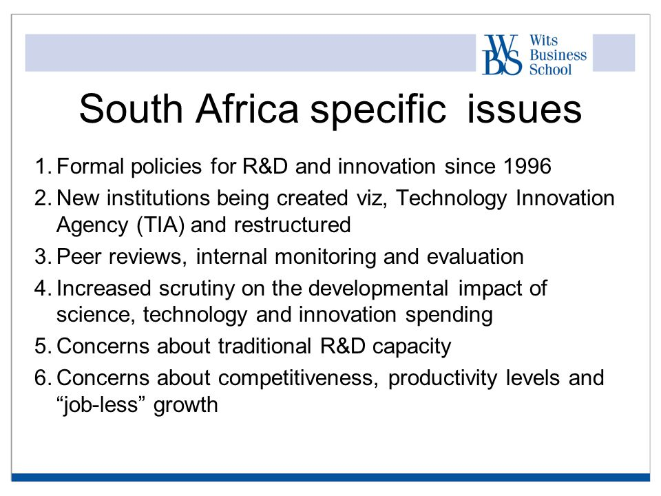 South Africa specific issues 1.Formal policies for R&D and innovation since 1996 2.New institutions being created viz, Technology Innovation Agency (TIA) and restructured 3.Peer reviews, internal monitoring and evaluation 4.Increased scrutiny on the developmental impact of science, technology and innovation spending 5.Concerns about traditional R&D capacity 6.Concerns about competitiveness, productivity levels and job-less growth