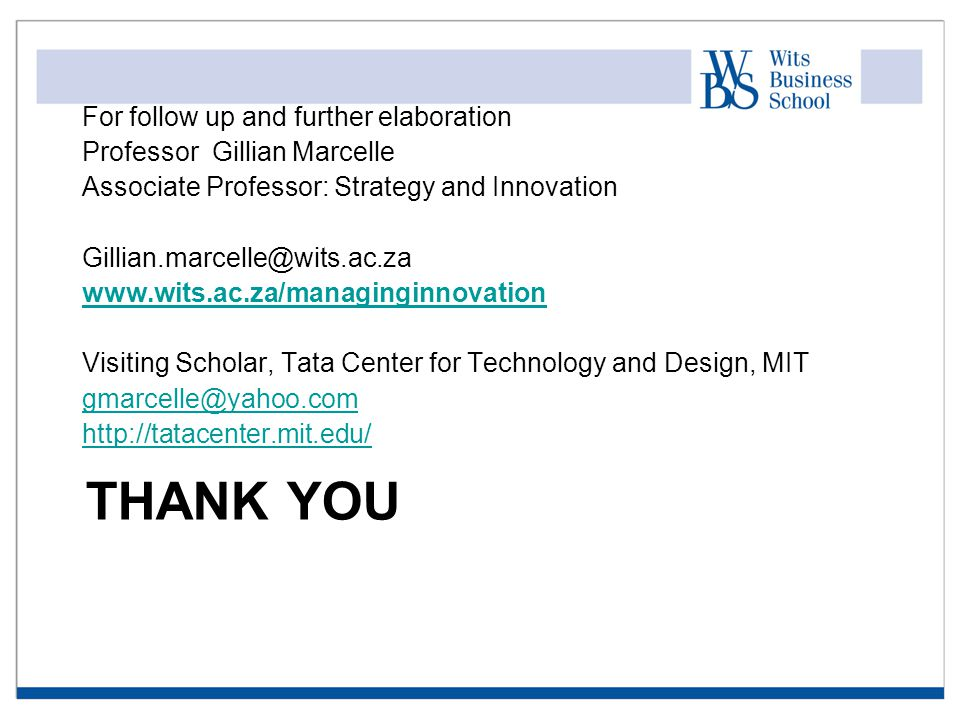 THANK YOU For follow up and further elaboration Professor Gillian Marcelle Associate Professor: Strategy and Innovation Gillian.marcelle@wits.ac.za www.wits.ac.za/managinginnovation Visiting Scholar, Tata Center for Technology and Design, MIT gmarcelle@yahoo.com http://tatacenter.mit.edu/