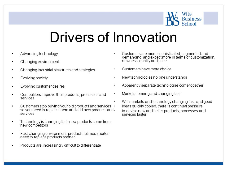 Drivers of Innovation Advancing technology Changing environment Changing industrial structures and strategies Evolving society Evolving customer desires Competitors improve their products, processes and services Customers stop buying your old products and services so you need to replace them and add new products and services Technology is changing fast, new products come from new competitors Fast changing environment, product lifetimes shorter, need to replace products sooner Products are increasingly difficult to differentiate Customers are more sophisticated, segmented and demanding, and expect more in terms of customization, newness, quality and price Customers have more choice New technologies no-one understands Apparently separate technologies come together Markets forming and changing fast With markets and technology changing fast, and good ideas quickly copied, there is continual pressure to devise new and better products, processes and services faster