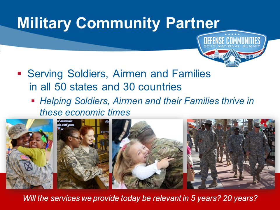 2013 ADC DEFENSE COMMUNITIES NATIONAL SUMMIT | PAGE 14 14  Serving Soldiers, Airmen and Families in all 50 states and 30 countries  Helping Soldiers, Airmen and their Families thrive in these economic times Will the services we provide today be relevant in 5 years.