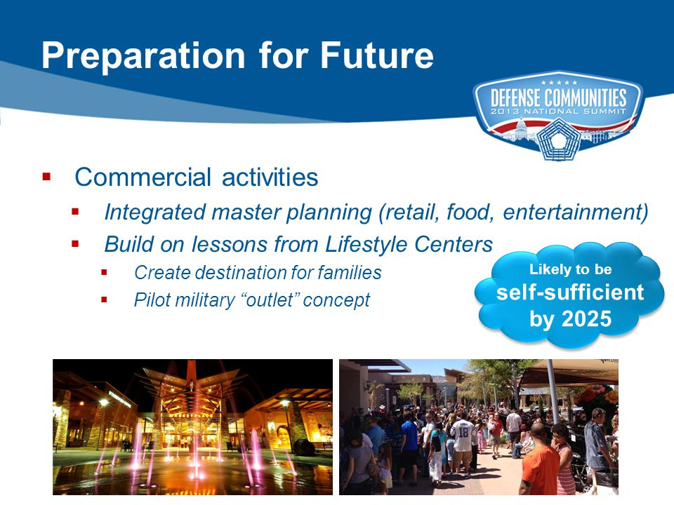 17 2013 ADC DEFENSE COMMUNITIES NATIONAL SUMMIT | PAGE 17 Preparation for Future  Commercial activities  Integrated master planning (retail, food, entertainment)  Build on lessons from Lifestyle Centers  Create destination for families  Pilot military outlet concept Likely to be self-sufficient by 2025