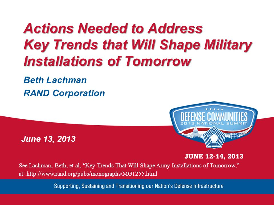 Actions Needed to Address Key Trends that Will Shape Military Installations of Tomorrow Beth Lachman RAND Corporation June 13, 2013 See Lachman, Beth, et al, Key Trends That Will Shape Army Installations of Tomorrow, at: http://www.rand.org/pubs/monographs/MG1255.html