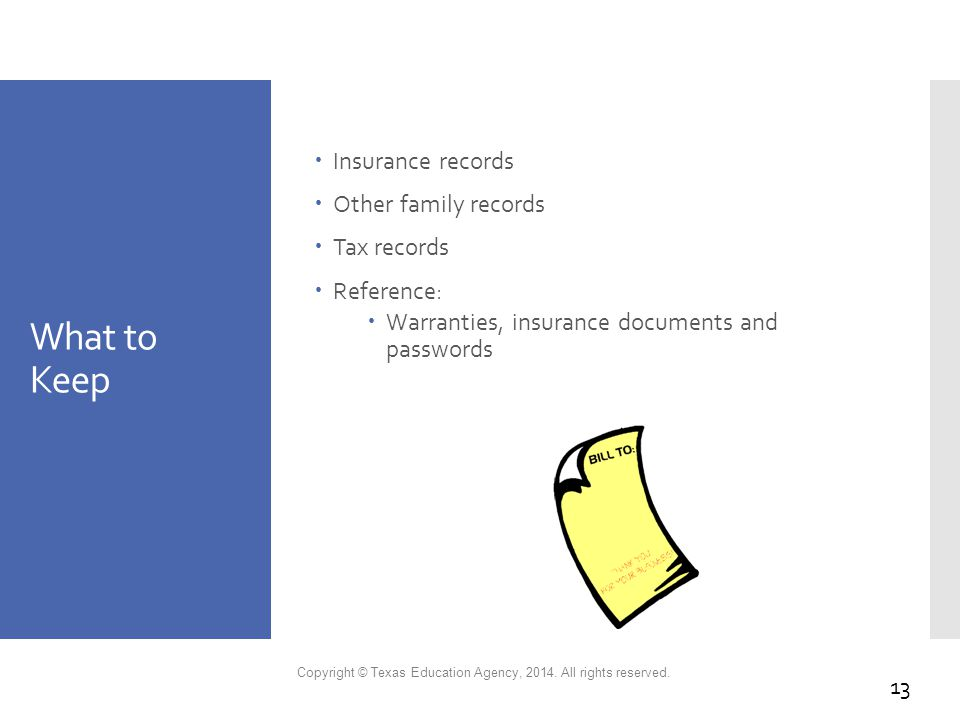 What to Keep  Insurance records  Other family records  Tax records  Reference:  Warranties, insurance documents and passwords Copyright © Texas Education Agency, 2014.