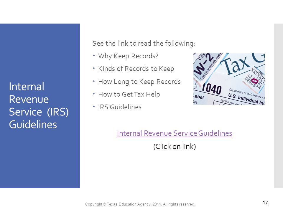 Internal Revenue Service (IRS) Guidelines See the link to read the following:  Why Keep Records.