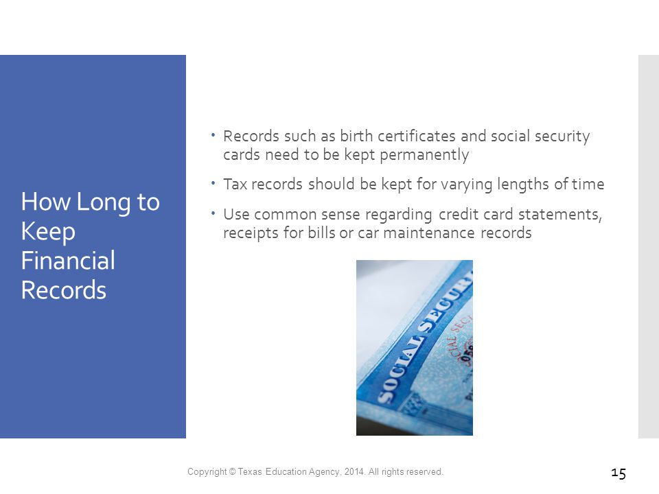 How Long to Keep Financial Records  Records such as birth certificates and social security cards need to be kept permanently  Tax records should be kept for varying lengths of time  Use common sense regarding credit card statements, receipts for bills or car maintenance records Copyright © Texas Education Agency, 2014.