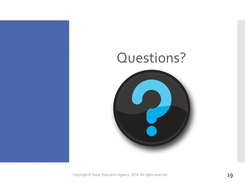 Questions? Copyright © Texas Education Agency, 2014. All rights reserved. 19