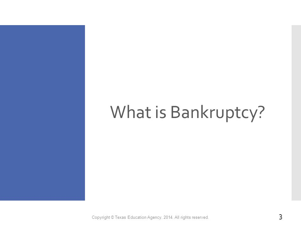 What is Bankruptcy Copyright © Texas Education Agency, 2014. All rights reserved. 3