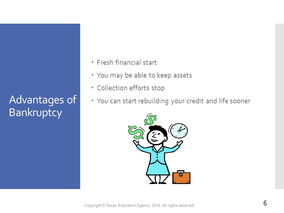 Advantages of Bankruptcy  Fresh financial start  You may be able to keep assets  Collection efforts stop  You can start rebuilding your credit and life sooner Copyright © Texas Education Agency, 2014.
