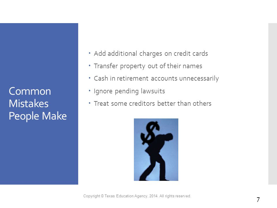 Common Mistakes People Make  Add additional charges on credit cards  Transfer property out of their names  Cash in retirement accounts unnecessarily  Ignore pending lawsuits  Treat some creditors better than others Copyright © Texas Education Agency, 2014.