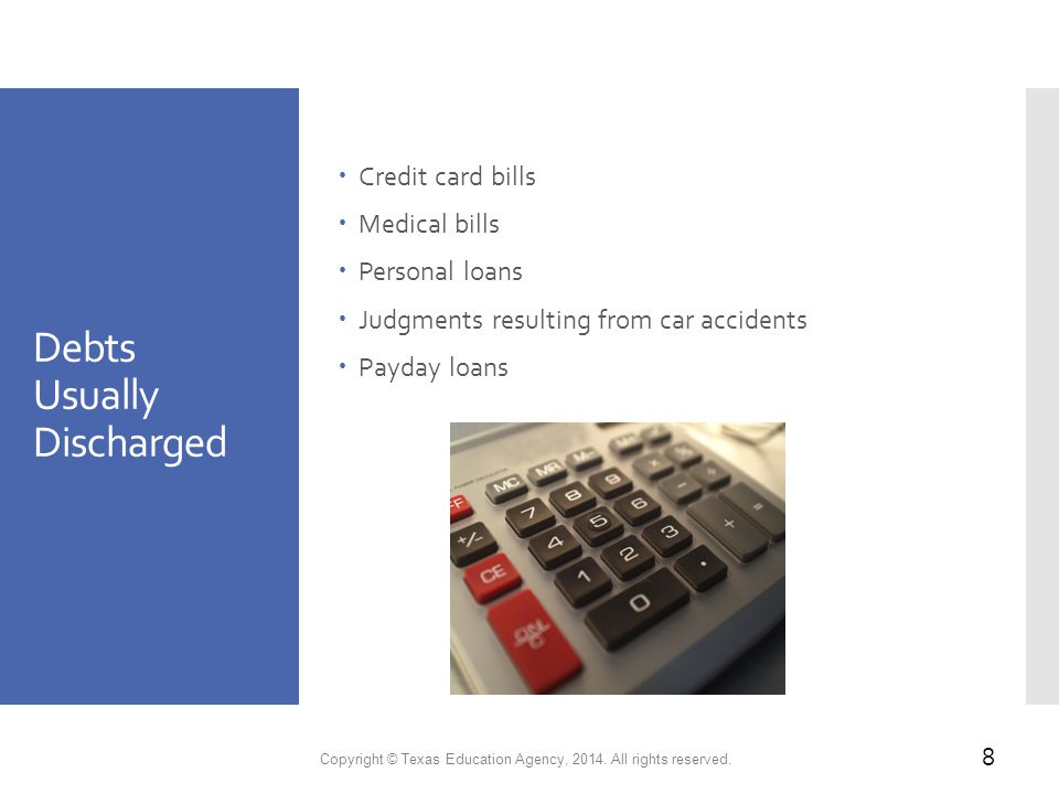 Debts Usually Discharged  Credit card bills  Medical bills  Personal loans  Judgments resulting from car accidents  Payday loans Copyright © Texas Education Agency, 2014.