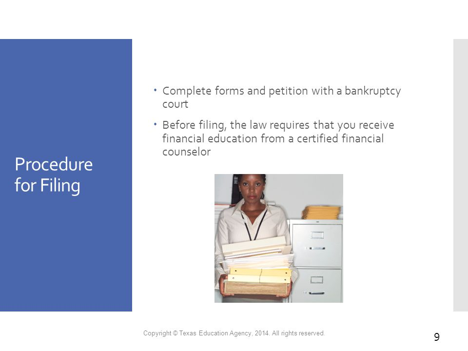 Procedure for Filing  Complete forms and petition with a bankruptcy court  Before filing, the law requires that you receive financial education from a certified financial counselor Copyright © Texas Education Agency, 2014.