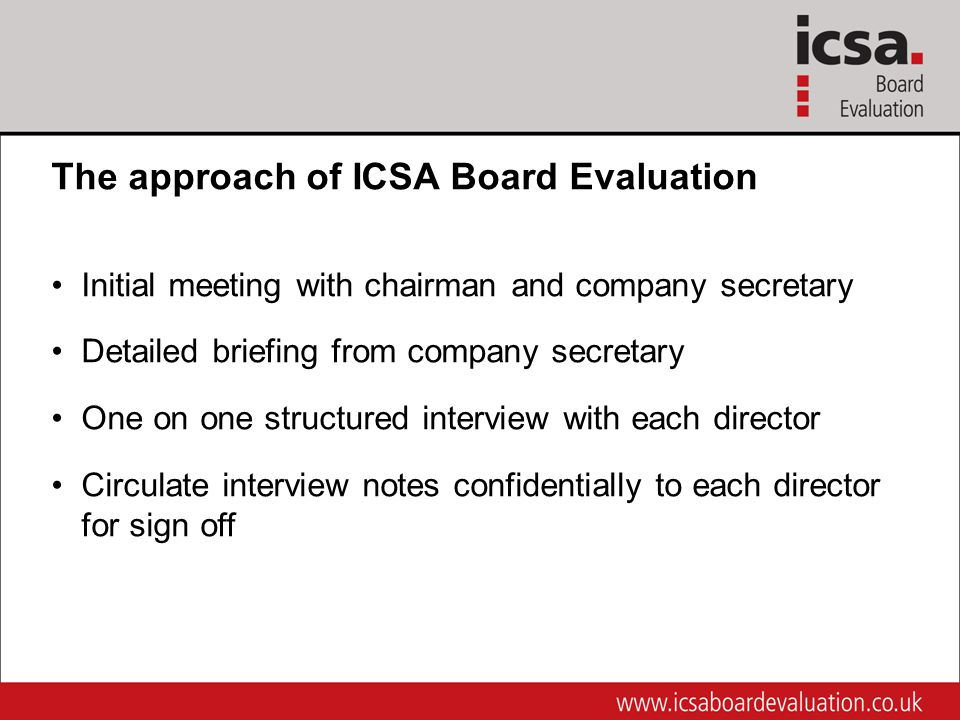 The approach of ICSA Board Evaluation Initial meeting with chairman and company secretary Detailed briefing from company secretary One on one structured interview with each director Circulate interview notes confidentially to each director for sign off