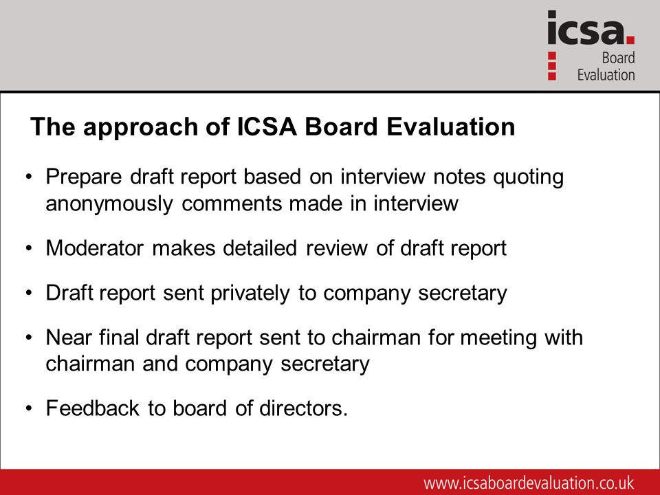 Prepare draft report based on interview notes quoting anonymously comments made in interview Moderator makes detailed review of draft report Draft report sent privately to company secretary Near final draft report sent to chairman for meeting with chairman and company secretary Feedback to board of directors.