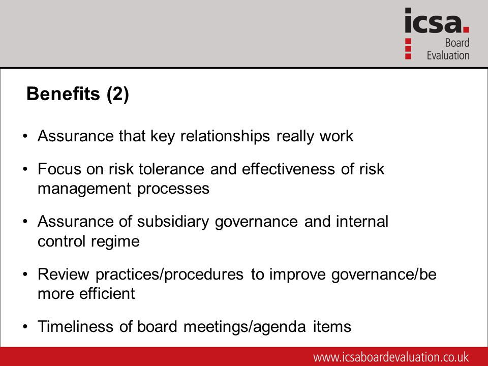 Benefits (2) Assurance that key relationships really work Focus on risk tolerance and effectiveness of risk management processes Assurance of subsidiary governance and internal control regime Review practices/procedures to improve governance/be more efficient Timeliness of board meetings/agenda items