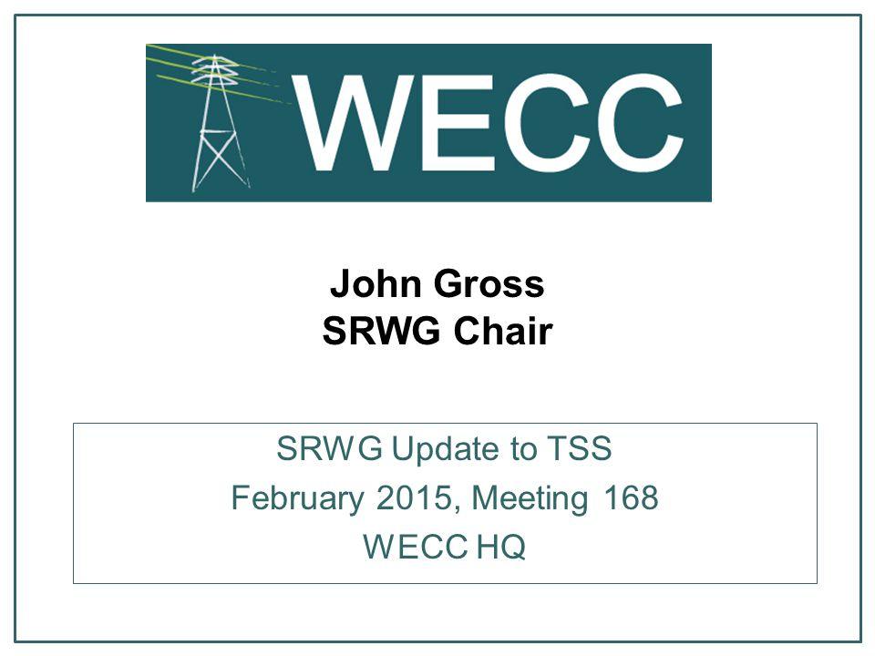 John Gross SRWG Chair SRWG Update to TSS February 2015, Meeting 168 WECC HQ