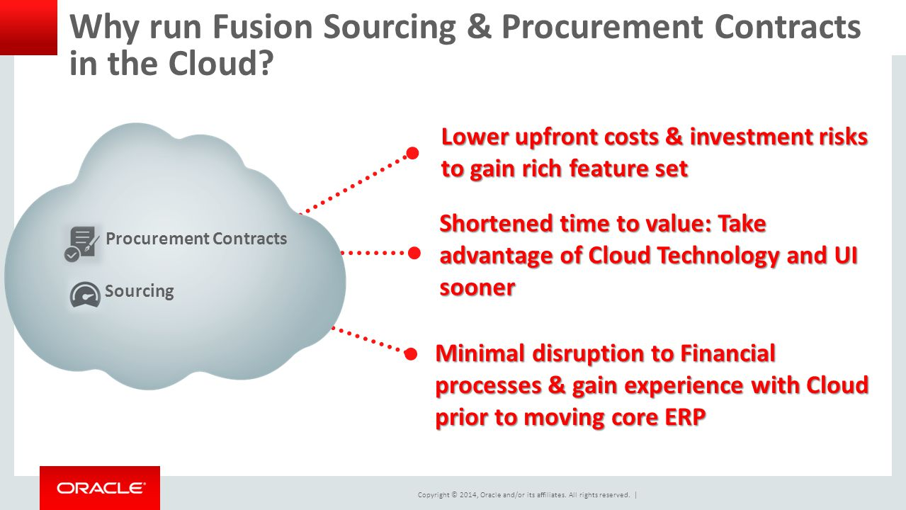 Copyright © 2014, Oracle and/or its affiliates. All rights reserved.   Why run Fusion Sourcing & Procurement Contracts in the Cloud? Lower upfront cos