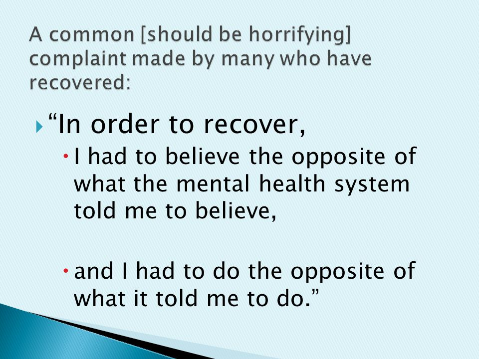  In order to recover,  I had to believe the opposite of what the mental health system told me to believe,  and I had to do the opposite of what it told me to do.