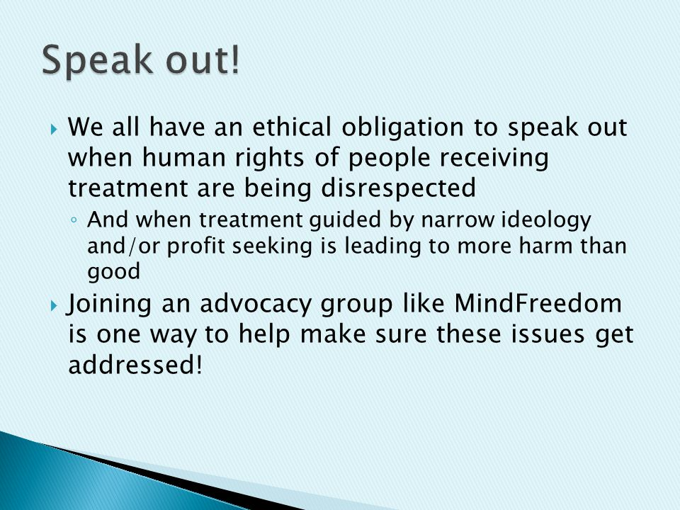  We all have an ethical obligation to speak out when human rights of people receiving treatment are being disrespected ◦ And when treatment guided by narrow ideology and/or profit seeking is leading to more harm than good  Joining an advocacy group like MindFreedom is one way to help make sure these issues get addressed!