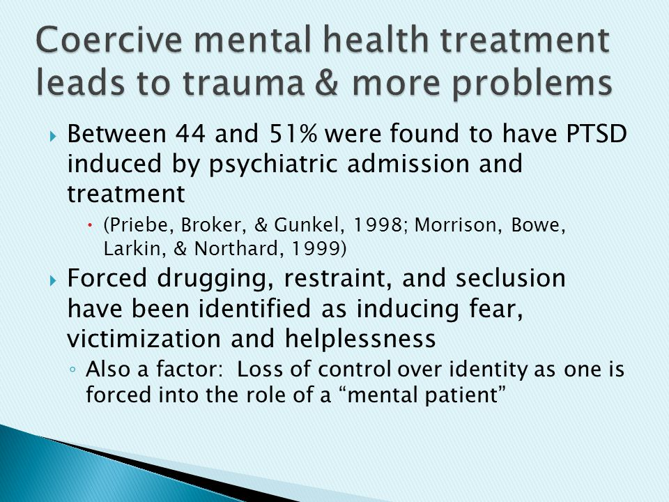  Between 44 and 51% were found to have PTSD induced by psychiatric admission and treatment  (Priebe, Broker, & Gunkel, 1998; Morrison, Bowe, Larkin, & Northard, 1999)  Forced drugging, restraint, and seclusion have been identified as inducing fear, victimization and helplessness ◦ Also a factor: Loss of control over identity as one is forced into the role of a mental patient