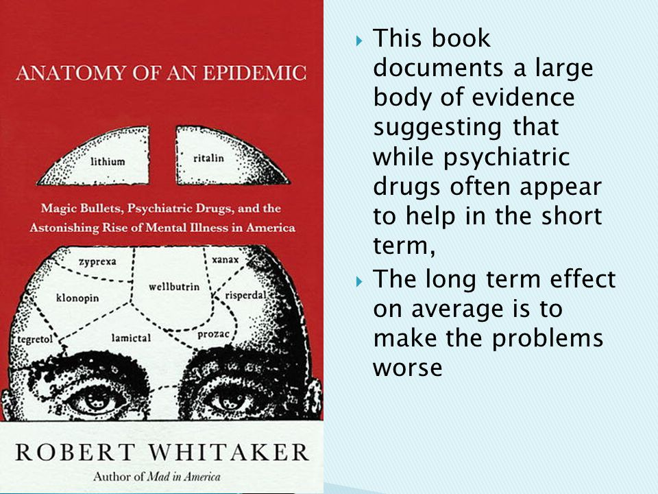  This book documents a large body of evidence suggesting that while psychiatric drugs often appear to help in the short term,  The long term effect on average is to make the problems worse