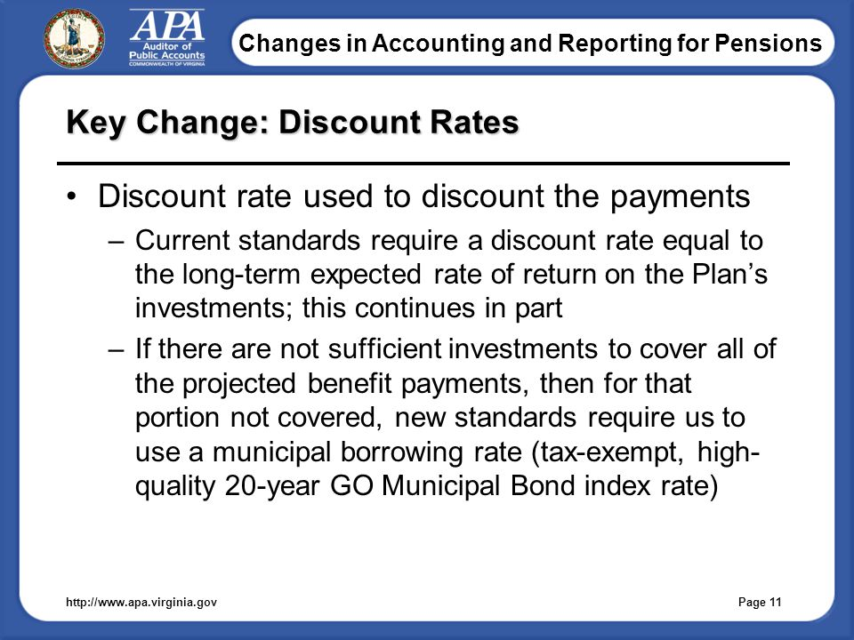 Changes in Accounting and Reporting for Pensions Key Change: Discount Rates Discount rate used to discount the payments –Current standards require a discount rate equal to the long-term expected rate of return on the Plan's investments; this continues in part –If there are not sufficient investments to cover all of the projected benefit payments, then for that portion not covered, new standards require us to use a municipal borrowing rate (tax-exempt, high- quality 20-year GO Municipal Bond index rate) http://www.apa.virginia.gov Page 11