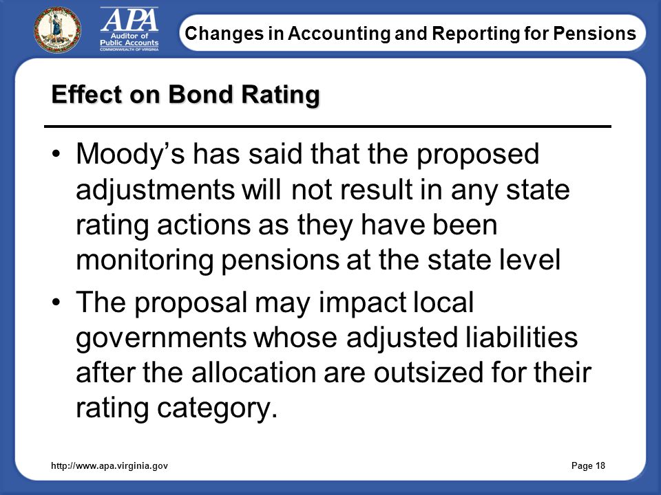 Changes in Accounting and Reporting for Pensions Effect on Bond Rating Moody's has said that the proposed adjustments will not result in any state rating actions as they have been monitoring pensions at the state level The proposal may impact local governments whose adjusted liabilities after the allocation are outsized for their rating category.